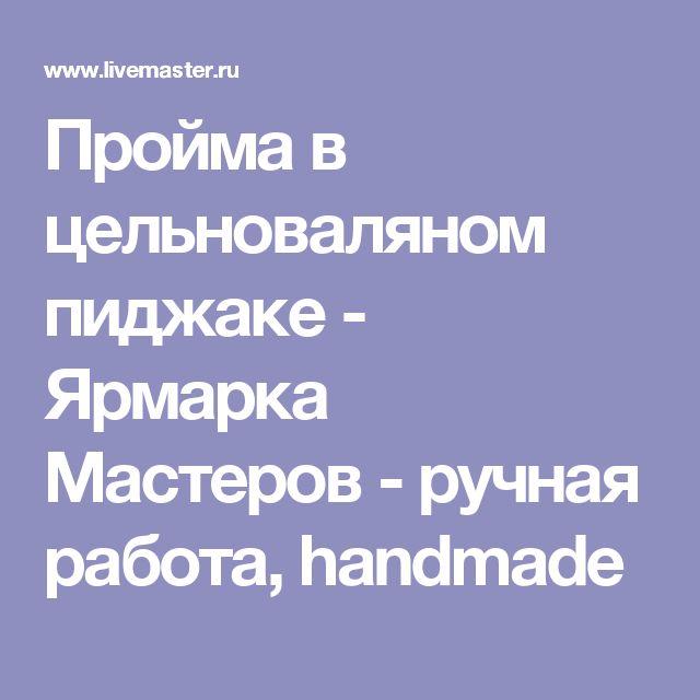 Пройма в цельноваляном пиджаке - Ярмарка Мастеров - ручная работа, handmade