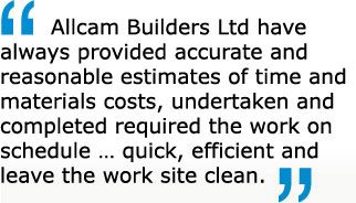Allcam Builders Ltd have always provided accurate and reasonable estimates of time and materials costs, undertaken and completed required the work on schedule … quick, efficient and leave the work site clean.