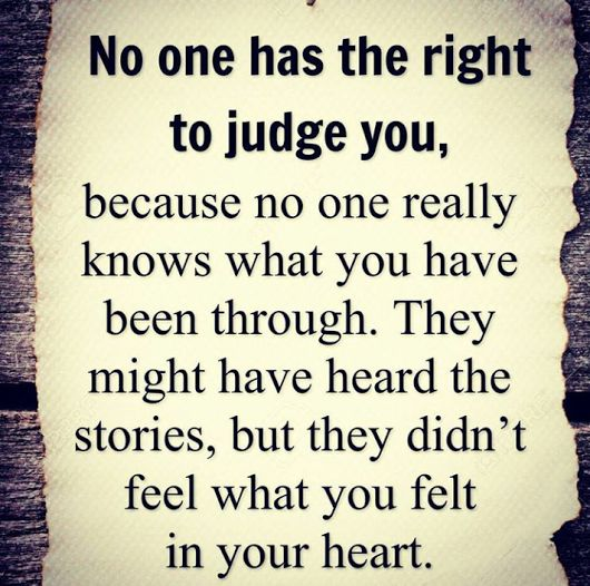 No one has the right to judge you, because no one really knows what you have been through.  They may have heard the stories (parts of them), but they didn't feel what you felt in your heart.