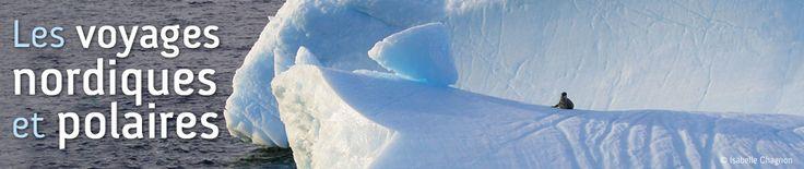 Voyages nordiques et polaires : Alaska, Antarctique, Arctique, Canada, Groenland, Ouest canadien, Territoires du Nord-Ouest, Yukon