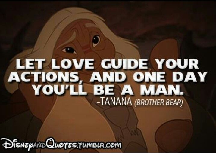 """Let love guide your actions, and one day you'll be a man."" - Tanana"