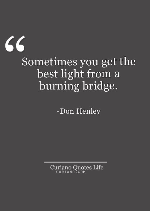 Sometimes you get the best light from a burning bridge. -Don Henley Quote #quote #quotes #quoteoftheday