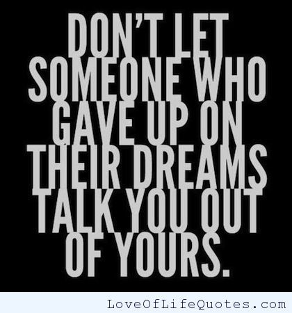 Don't let someone who gave up on their dreams talk you out of yours. - http://www.loveoflifequotes.com/motivational/dont-let-someone-gave-dreams-talk/