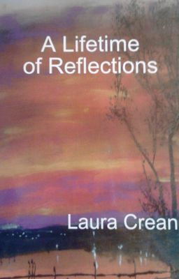 These poems are taken from my book ' A Lifetime of Reflections'  available to buy on Lulu.com and Amazon.  To buy the book follow this link http://www.lulu.com/product/paperback/a-lifetime-of-reflections/17276450?productTrackingContext=author_spotlight_122727612_  http://www.wattpad.com/story/497003-a-lifetime-of-reflections-by-laura-crean