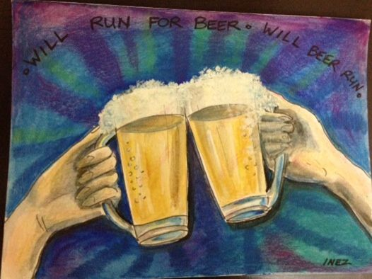 Will Run For Beer - Cheers to fitness and health. Cheers to the run being over with!  -Inez Braz.
