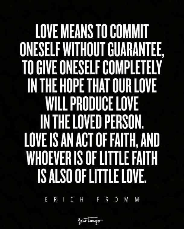 """Love means to commit oneself without guarantee, to give oneself completely in the hope that our love will produce love in the loved person. Love is an act of faith, and whoever is of little faith is also of little love."" — Erich Fromm"
