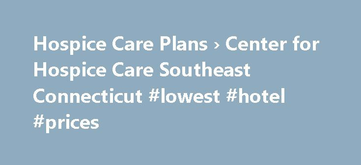 Hospice Care Plans › Center for Hospice Care Southeast Connecticut #lowest #hotel #prices http://hotel.nef2.com/hospice-care-plans-center-for-hospice-care-southeast-connecticut-lowest-hotel-prices/  #hospice care plans # Hospice Care Plans Every hospice care experience is different, and not just because of the range of illnesses we help people deal with. An individual s approach to their own care is as unique as their medical needs and wherever possible, it is the patient s needs (physical…