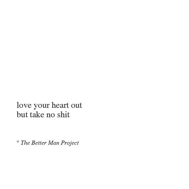 love your heart out, but take no shit.