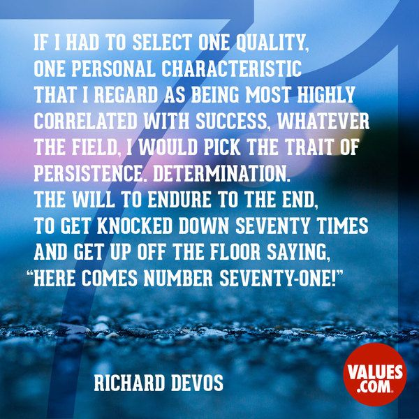 "If I had to select one quality, one personal characteristic that I regard as being most highly correlated with success, whatever the field, I would pick the trait of persistence. Determination. The will to endure to the end, to get knocked down seventy times and get up off the floor saying, ""Here comes number seventy-one!"" -Richard DeVos"