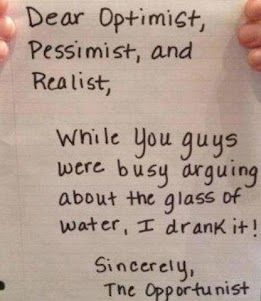 Dear optimist, pessimist and realist, while you guys were busy arguing about the glass of water, i drank it ! Sincerely, the opportunist