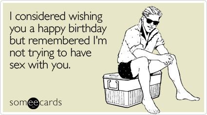 Funny Birthday Ecard: I considered wishing you a happy birthday but remembered I'm not trying to have sex with you.