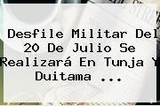 http://tecnoautos.com/wp-content/uploads/imagenes/tendencias/thumbs/desfile-militar-del-20-de-julio-se-realizara-en-tunja-y-duitama.jpg Desfile Militar 20 De Julio 2015. Desfile Militar del 20 de Julio se realizará en Tunja y Duitama ..., Enlaces, Imágenes, Videos y Tweets - http://tecnoautos.com/actualidad/desfile-militar-20-de-julio-2015-desfile-militar-del-20-de-julio-se-realizara-en-tunja-y-duitama/