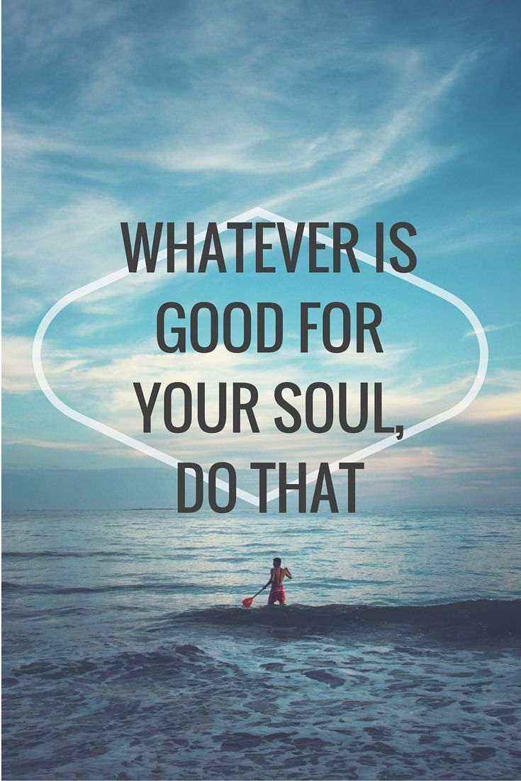 Whatever is good for you soul, do that (& do it often).