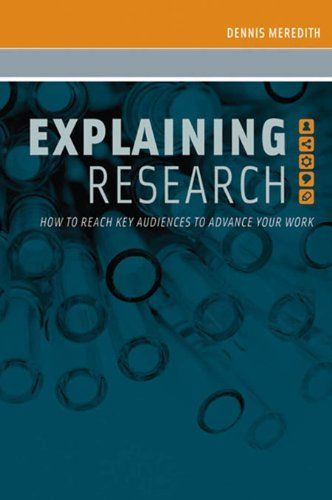 Explaining Research:How to Reach Key Audiences to Advance Your Work by Dennis Meredith. $24.12. http://yourdailydream.org/showme/dpzxs/Bz0x0s5l4rIkDjAoBe4t.html. Author: Dennis Meredith. Publisher: Oxford University Press, USA; 1 edition (February 25, 2010). 374 pages. Explaining Research is the first comprehensive communications guidebook for scientists, engineers, and physicians. Drawing on knowledge gleaned from a forty-year career in research communications, Dennis Meredith map...