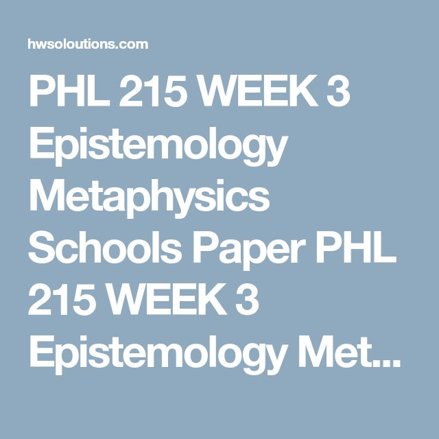 PHL 215 WEEK 3 Epistemology Metaphysics Schools Paper PHL 215 WEEK 3 Epistemology Metaphysics Schools Paper  Write a 1,050- to 1,400-word paper based upon a choice of two of the following schools:  Skepticism (Epistemology) Rationalism (Epistemology) Empiricism (Epistemology) Idealism (Metaphysical definition) Materialism (Metaphysics) Dualism (Metaphysics) Address the following:  Trace the historical development of your choices. Identify the main contributors of each school of thought…