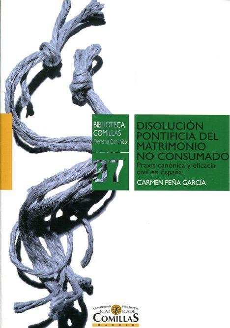 Disolución pontificia del matrimonio no consumado : praxis canónica y eficacia civil en España / Carmen Peña García. Universidad Pontificia Comillas, 2017
