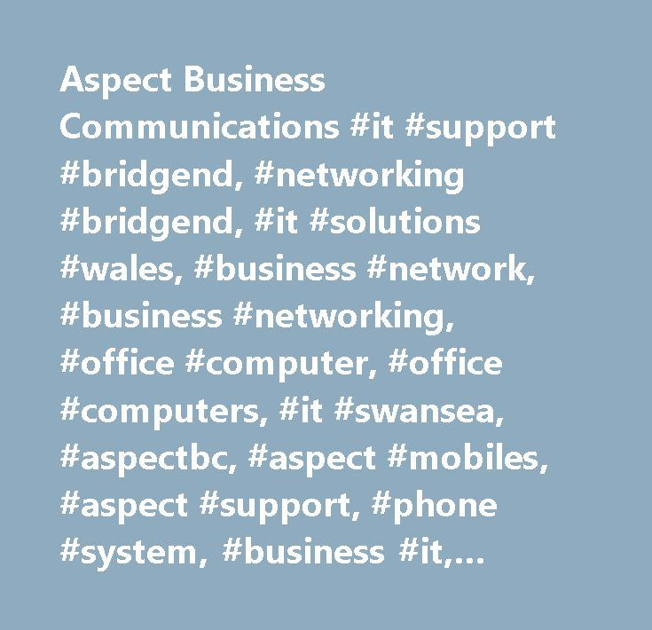 Aspect Business Communications #it #support #bridgend, #networking #bridgend, #it #solutions #wales, #business #network, #business #networking, #office #computer, #office #computers, #it #swansea, #aspectbc, #aspect #mobiles, #aspect #support, #phone #system, #business #it, #business #networking, #it #services #cardiff, #technical #support #south #wales, #technical #support #bridgend, #computer #repair, #pc #repairs, #server #repairs, #toshiba, #it #support, #it #services, #technical…