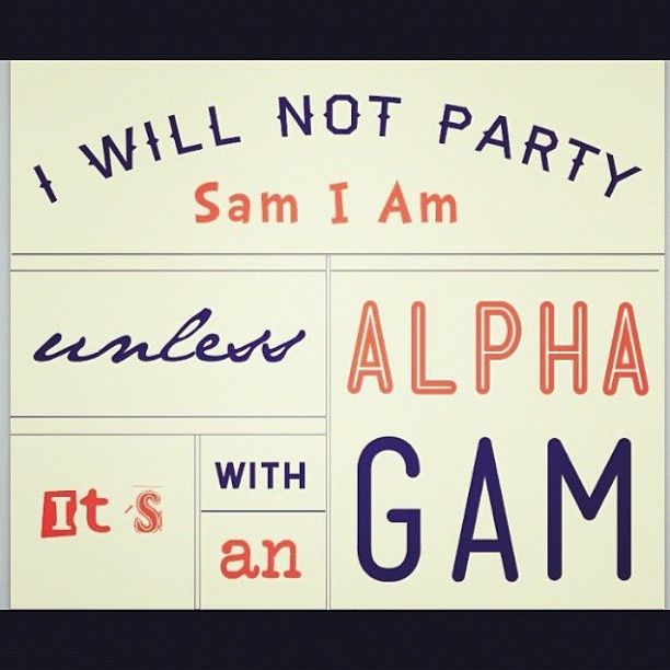 I will not party, Sam I am, unless it's with an Alpha Gam