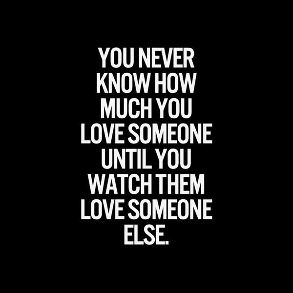 """you never know how much you love someone, until you watch them love someone else."""