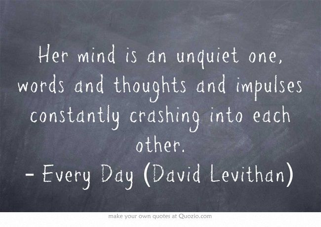 Her mind is an unquiet one, words and thoughts and impulses constantly crashing into each other. – Every Day (David Levithan)