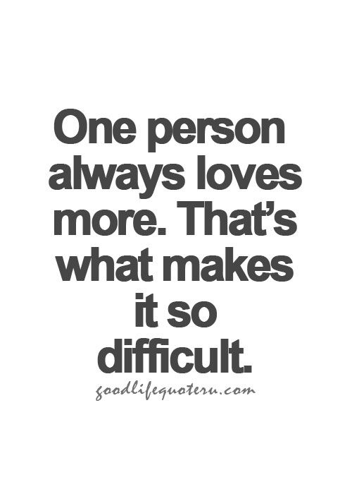 One person always loves more. That's what makes it so difficult.