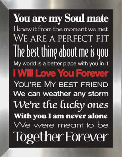 You are my soul mate I knew it from the moment we met we are a perfect fit the best thing about me is you my world is a better place with you in it i will love you forever you're my best friend we can weather any storm we're the lucky ones with you i am never alone we were meant to be together forever