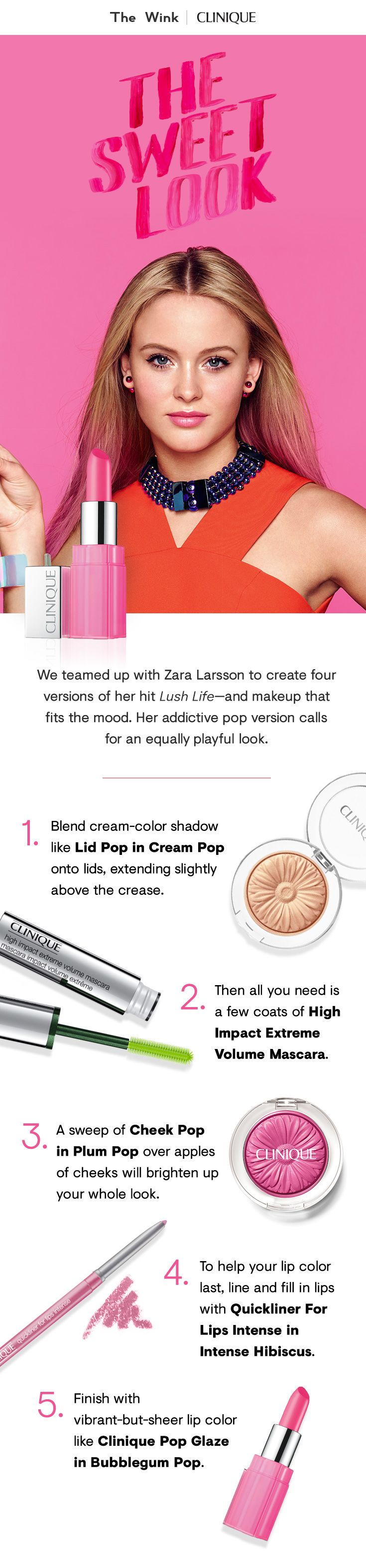 "We teamed up with Zara Larsson to create four versions of her hit ""Lush Life."" Her addictive pop version calls for an equally playful look.  1. Blend Lid Pop in Cream Pop onto lids, extending slightly above the crease.  2. Apply a few coats of High Impact Extreme Volume Mascara.  3. Sweep Cheek Pop in Plum Pop over apples of cheeks.  4. Line and fill in lips with Quickliner For Lips Intense in Intense Hibiscus.  5. Finish with vibrant-but-sheer lip color like Clinique Pop Glaze in Bubblegum…"