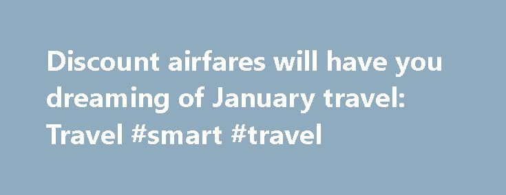 Discount airfares will have you dreaming of January travel: Travel #smart #travel http://travel.remmont.com/discount-airfares-will-have-you-dreaming-of-january-travel-travel-smart-travel/  #airfares cheap # Discount airfares will have you dreaming of January travel Although fares are higher during the busy holiday travel season, we are already seeing deals for the slow season, which begins just after the new year. You can find some seriously discounted prices for travel in January and early…