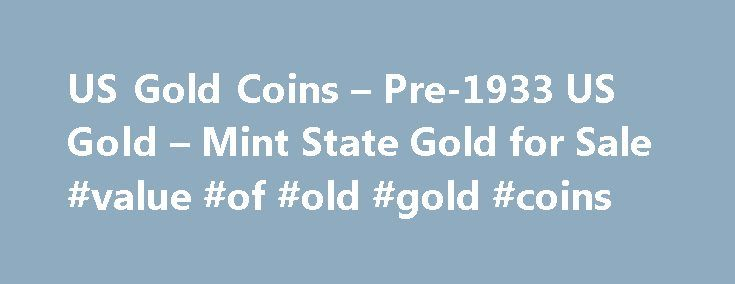 US Gold Coins – Pre-1933 US Gold – Mint State Gold for Sale #value #of #old #gold #coins http://coin.remmont.com/us-gold-coins-pre-1933-us-gold-mint-state-gold-for-sale-value-of-old-gold-coins/  #gold coins for sale # US Gold Coins, Pre-1933 Buy gold coins at low prices! US gold coins minted pre-1933 are very popular among collectors and investors, and for good reasons. They offer historical significance, beautiful designs, excellent minting, guaranteed gold content, true scarcity, and…