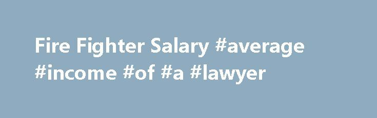 Fire Fighter Salary #average #income #of #a #lawyer http://raleigh.nef2.com/fire-fighter-salary-average-income-of-a-lawyer/  # Fire Fighter Salary Job Description for Fire Fighter Firefighters work for municipalities, counties, airports, and other government and private organizations, and their primary responsibility is to protect the communities they serve from various disaster situations. They extinguish fires from burning buildings, houses, forests, cars, etc. and also serve as first…