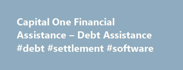 Capital One Financial Assistance – Debt Assistance #debt #settlement #software http://debt.remmont.com/capital-one-financial-assistance-debt-assistance-debt-settlement-software/  #debt assistance programs # Debt Basics Debt Assistance Debt Assistance If you have more debt than you can manage it might seem frightening, and is probably highly stressful. Know that there is help available to you, no matter what your situation is. It s important to take action and/or get help as soon as you…