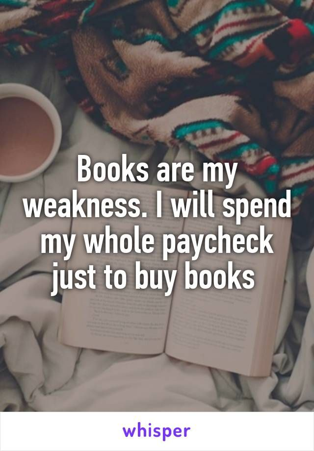 Books are my weakness. I will spend my whole paycheck just to buy books
