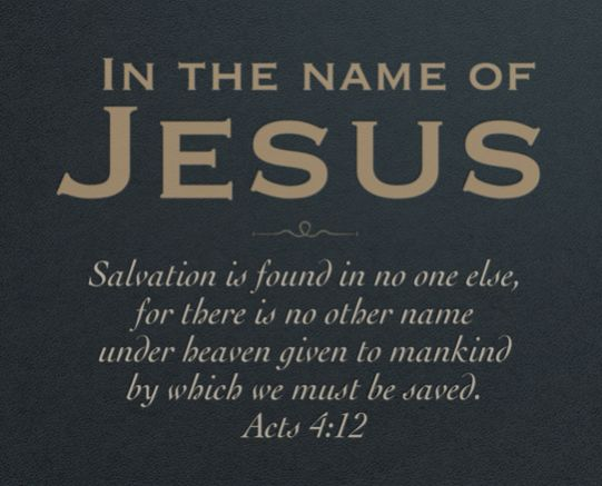 """""""Nor is there salvation in any other, for there is no other name under heaven given among men by which we must be saved."""" Acts 4:12 NKJV"""