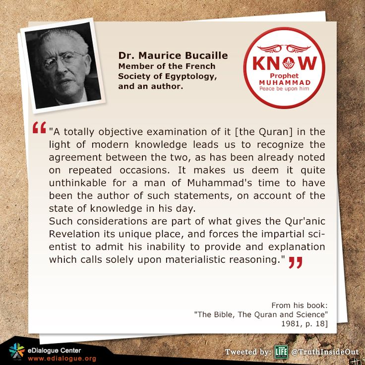 """Dr. Maurice Bucaille Member of the French Society of Egyptology,  and an author.  """"A totally objective examination of it [the Quran] in the light of modern knowledge leads us to recognize the agreement between the two, as has been already noted on repeated occasions. It makes us deem it quite unthinkable for a man of Muhammad's time to have been the author of such statements, on account of the state of knowledge in his day."""
