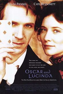 Oscar and Lucinda (1997) R - Director: Gillian Armstrong - Writers: Peter Carey, Laura Jones - Stars: Ralph Fiennes, Cate Blanchett, Ciarán Hinds - After a childhood of abuse by his evangelistic father, misfit Oscar Hopkins becomes an Anglican minister and develops a divine obsession with gambling. - DRAMA / ROMANCE
