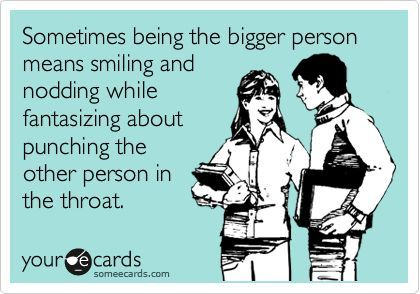 Sometimes being the bigger person means smiling and nodding while fantasizing about punching the other person in the throat.