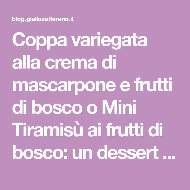 Coppa variegata alla crema di mascarpone e frutti di bosco o Mini Tiramisù ai frutti di bosco: un dessert fresco e veloce che accontenta tutti !