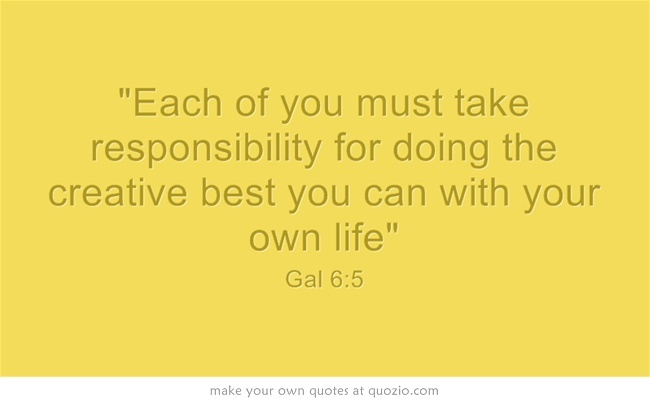 Each of you must take responsibility for doing the creative best you can with your own life