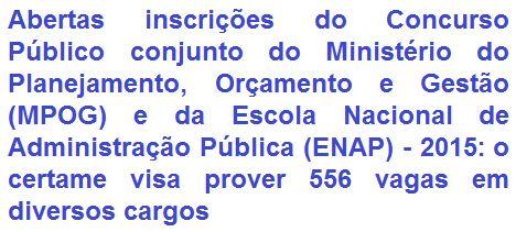 O Ministério do Planejamento, Orçamento e Gestão (MPOG) e a Escola Nacional de Administração Pública (ENAP), comunicam da abertura de concurso público conjunto que visa o provimento de 556 (quinhentas e cinquenta e seis) vagas em diversos empregos para candidatos com Nível Superior. Os proventos totais, de acordo ao cargo, vão de R$ 3.625,42 a R$ 5.596,31, por jornada de trabalho semanal de 40 horas. Haverá oportunidades para lotação em todas as regiões do Brasil.