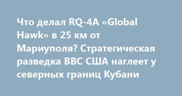 Что делал RQ-4A «Global Hawk» в 25 км от Мариуполя? Стратегическая разведка ВВС США наглеет у северных границ Кубани http://rusdozor.ru/2017/07/21/chto-delal-rq-4a-global-hawk-v-25-km-ot-mariupolya-strategicheskaya-razvedka-vvs-ssha-nagleet-u-severnyx-granic-kubani/  Ещё за несколько месяцев до подписания очередной преступной «филькиной грамоты» под названием «хлебное перемирие» многочисленные военные специалисты и обыкновенный, подкованный в ходе затянувшегося 3-летнего конфликта, народ…