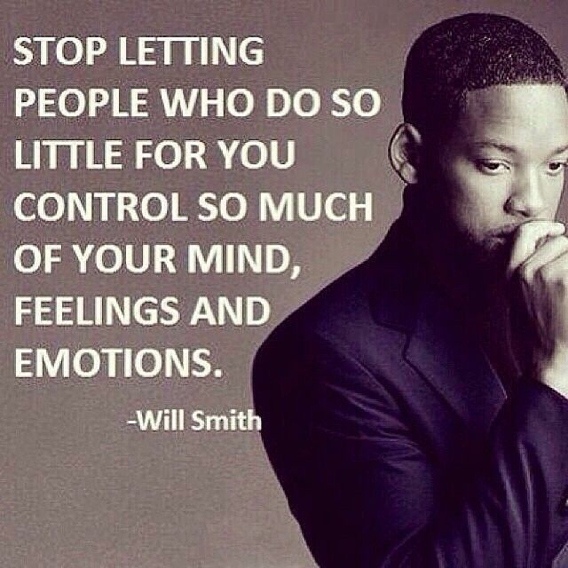Stop letting people who do so little for you control so much of your mind, feelings and emotions! ~Will Smith