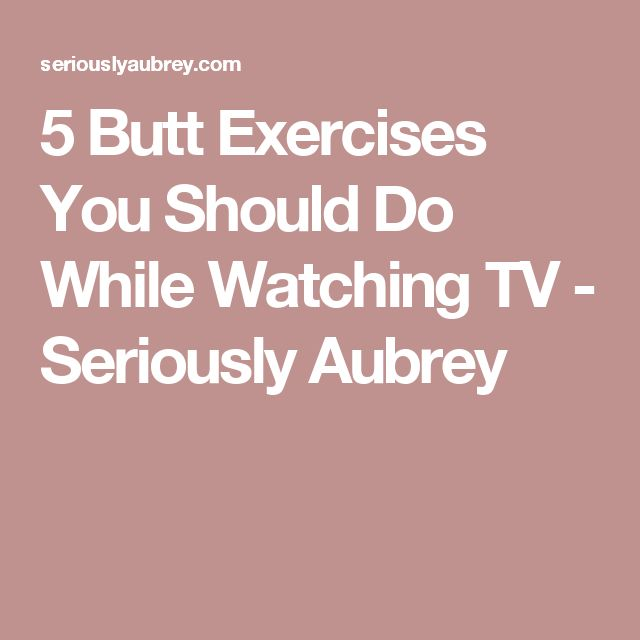 5 Butt Exercises You Should Do While Watching TV - Seriously Aubrey