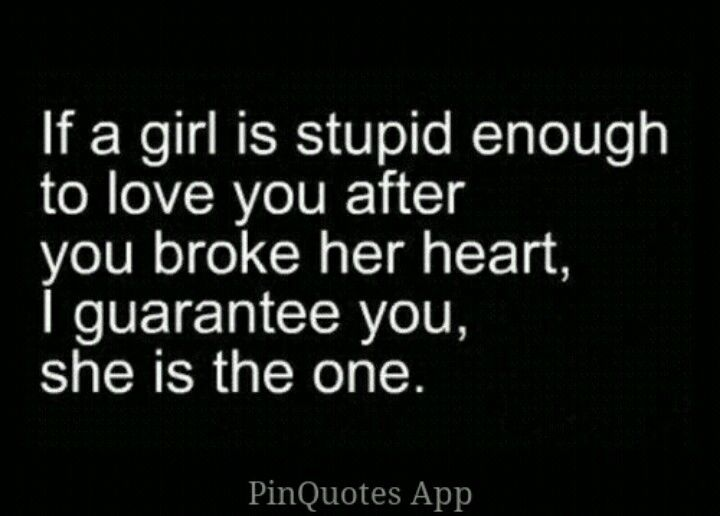 If a girl is stupid enough to love you after you broke her heart, I guarantee she's the one.