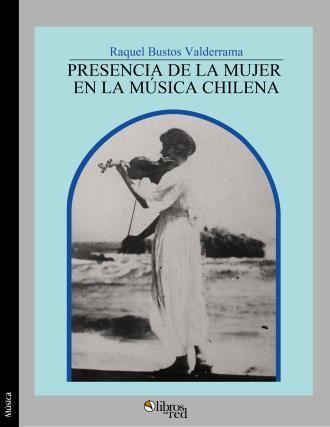 PRESENCIA DE LA MUJER EN LA MÚSICA CHILENA - Raquel Bustos Valderrama - Música