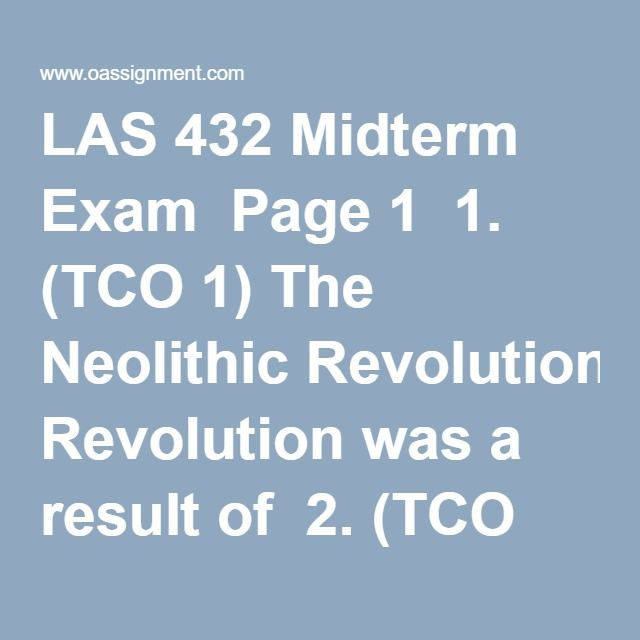 LAS 432 Midterm Exam  Page 1  1. (TCO 1) The Neolithic Revolution was a result of  2. (TCO 1) Landes argues that the invention of spectacles in Europe not only made it possible for craftsmen to work longer, it also  3. (TCOs 2 & 8) Edgerton counters the theory of distinct successive technological revolutions by explaining that  4. (TCOs 2 & 8) Although telephone systems had much in common with telegraph systems, telephone technology was a more social technology because  5. (TCO 4) Which of…