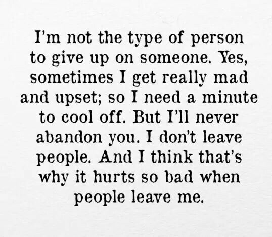 I'm not the type of person to give up on someone. Yes, sometimes I get really mad and upset,  so I need a minute to cool off. But I'll never abandon you... I don't leave people. And I think that's why it hurts so bad when people leave me.