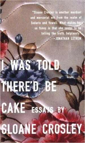 I Was Told There'd Be Cake: Essays: Sloane Crosley: 9781594483066: Amazon.com: Books