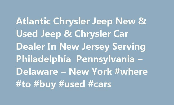 Atlantic Chrysler Jeep New & Used Jeep & Chrysler Car Dealer In New Jersey Serving Philadelphia Pennsylvania – Delaware – New York #where #to #buy #used #cars http://auto.remmont.com/atlantic-chrysler-jeep-new-used-jeep-chrysler-car-dealer-in-new-jersey-serving-philadelphia-pennsylvania-delaware-new-york-where-to-buy-used-cars/  #atlantic auto mall # 2015 Jeep Wrangler Unlimited Atlantic Jeep Chrysler of South Jersey Our dealerships are your destination for high quality, competitively priced…