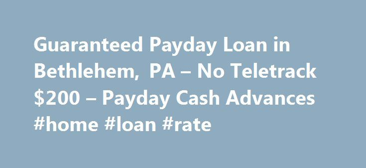 Guaranteed Payday Loan in Bethlehem, PA – No Teletrack $200 – Payday Cash Advances #home #loan #rate http://loans.remmont.com/guaranteed-payday-loan-in-bethlehem-pa-no-teletrack-200-payday-cash-advances-home-loan-rate/  #guaranteed payday loans # Guaranteed Payday Loan in Bethlehem, PA No Teletrack $200 Guaranteed Payday Loan in Bethlehem, PA No Teletrack 200 Dollars I need a payday loan with no Teletrack. I am in Bethlehem, PA and only need $200 and can give security so it can be a…