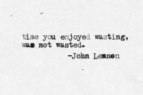 """""""Time you enjoyed wasting"""" -John Lennon"""